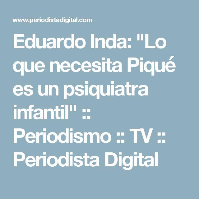 """Eduardo Inda: """"Lo que necesita Piqué es un psiquiatra infantil"""" :: Periodismo :: TV :: Periodista Digital"""