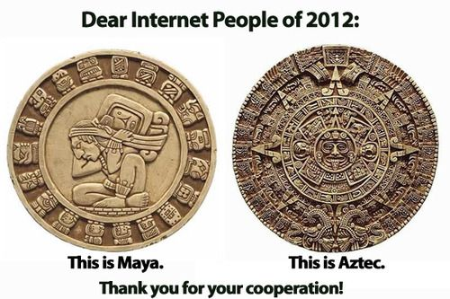 Happy 14th baktun everyone!  And please stop posting the Aztec calendar, it makes you look more ignorant.