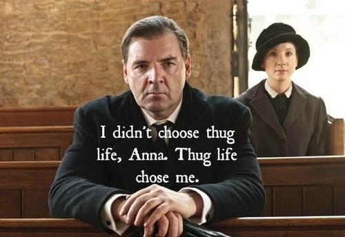 "Downton Abby "" I didn't choose the thug life, Anna; the thug life chose me."""