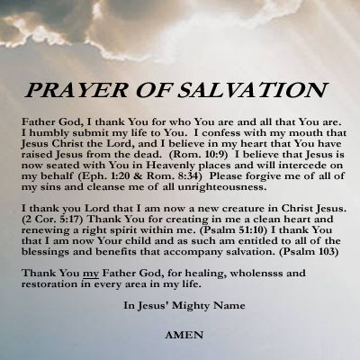 PRAYER OF SALVATION only believe and be saved! The wages of sin is death. Jesus paid that price for you with his own body, because He loves you. <3