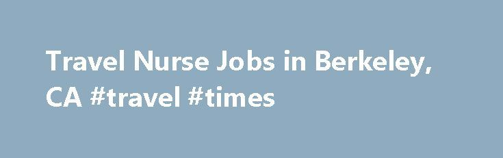 Travel Nurse Jobs in Berkeley, CA #travel #times http://travel.remmont.com/travel-nurse-jobs-in-berkeley-ca-travel-times/  #travel nurse jobs # Travel Nurse – RN – Post Partum Registered Nurse PACU – RN Post Anesthesia Care Unit Registered Nurse – Travel Nurse RN-OR – Travel Nursing. OR RN Travel Nurse Opportunities in Oakland Travel Nurses (RN) – Immediate Needs Travel Nurse – RN – Critical Care (ICU) Registered Nurse L & D […]The post Travel Nurse Jobs in Berkeley, CA #travel #times…