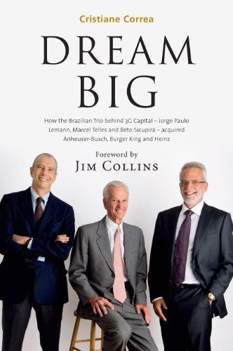 DREAM BIG: How the Brazilian Trio behind 3G Capital - Jorge Paulo Lemann, Marcel Telles and Beto Sicupira - acquired Anheuser-Busch, Burger King and Heinz by [Correa, Cristiane]