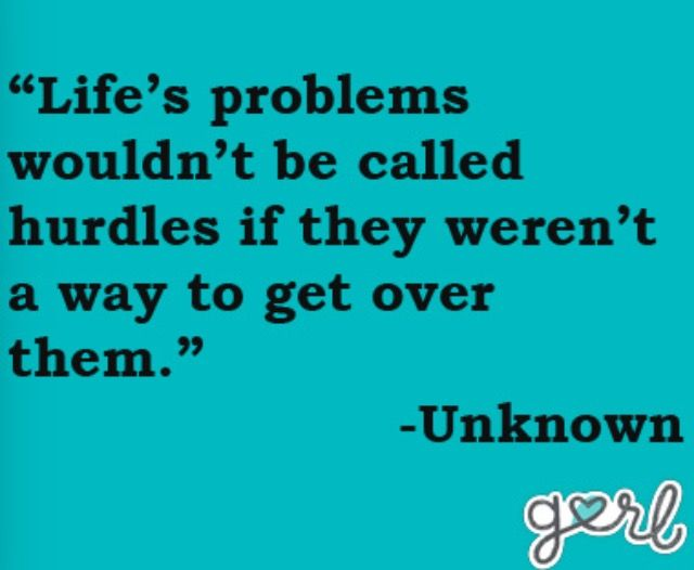 Lifes Problems Wouldnt Be Called Hurdles If There Wasnt A Way To Get Over  Them. My Version