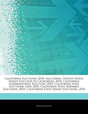 Articles on California Elections, 2010, Including: United States Senate Election in California, 2010, California Gubernatorial Election, 2010, Califor
