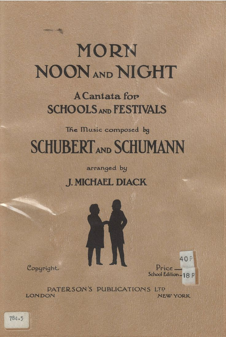 Morn, Noon and Night: a cantata for schools and festivals / the music composed by Franz Peter Schubert and Robert Alexander Schumann; arranged by J. Michael Diack.