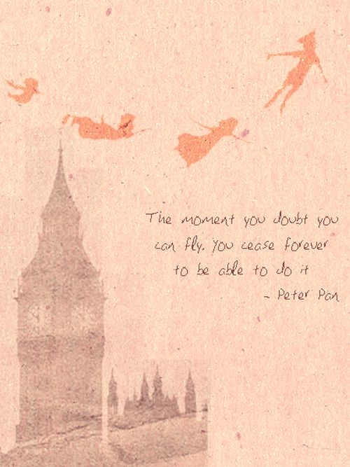 The moment you doubt you can fly you cease forever to be able to do it. Peter Pan