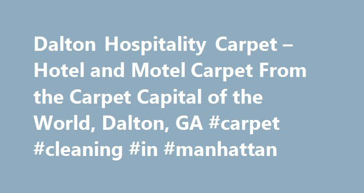 Dalton Hospitality Carpet – Hotel and Motel Carpet From the Carpet Capital of the World, Dalton, GA #carpet #cleaning #in #manhattan http://south-sudan.remmont.com/dalton-hospitality-carpet-hotel-and-motel-carpet-from-the-carpet-capital-of-the-world-dalton-ga-carpet-cleaning-in-manhattan/  # Welcome to Dalton Hospitality Carpet Welcome to Dalton Hospitality Carpet Mills. We are located in Dalton, Georgia, the Carpet Capital of the World where over 90% of the world s carpet is manufactured…