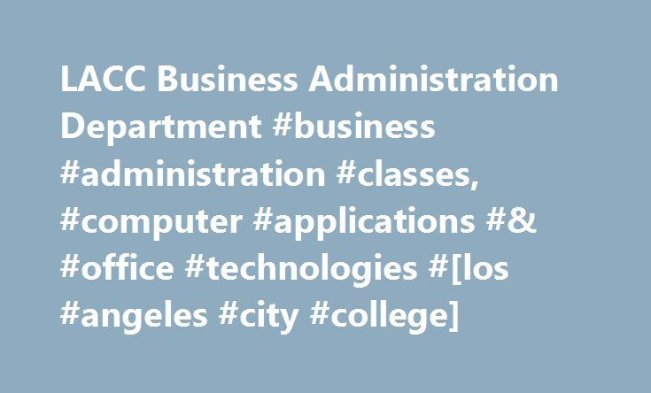 LACC Business Administration Department #business #administration #classes, #computer #applications #& #office #technologies #[los #angeles #city #college] http://fiji.remmont.com/lacc-business-administration-department-business-administration-classes-computer-applications-office-technologies-los-angeles-city-college/  # Business Administration DEPARTMENT Welcome to Los Angeles City College Business Administration Department (323) 953-4000 ext. 2549 or 2547 • AD304 LACC has been preparing…