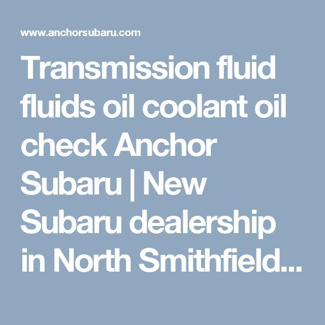 Transmission fluid fluids oil coolant oil check   Anchor Subaru | New Subaru dealership in North Smithfield, RI 02896