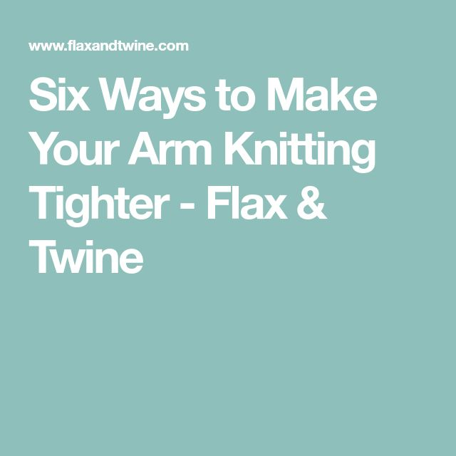 Six Ways to Make Your Arm Knitting Tighter - Flax & Twine