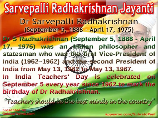 Sarvepalli Radhakrishnan Jayanti (September 5, 1888 - April 17, 1975)  Dr Sarvepalli Radhakrishnan was an Indian philosopher and statesman who was the first Vice-President of India (1952–1962) and the second President of India from May 13, 1962 to May 13, 1967.  In India Teachers' Day is celebrated on September 5 every year since 1962 to mark the birthday of academic philosopher Dr Sarvepalli Radhakrishnan.   Graphic Design: GoldenTwine Graphic http://www.goldentwine.com/ind.htm