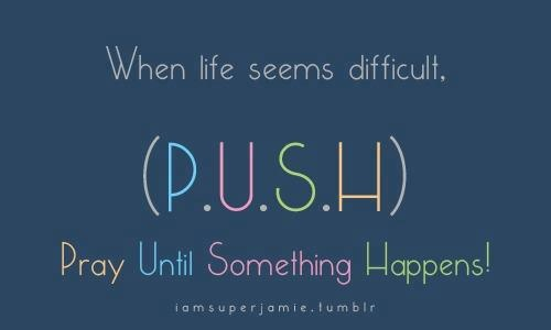"""""""When life seems difficult, (P.U.S.H), Pray Until Something Happens!"""""""
