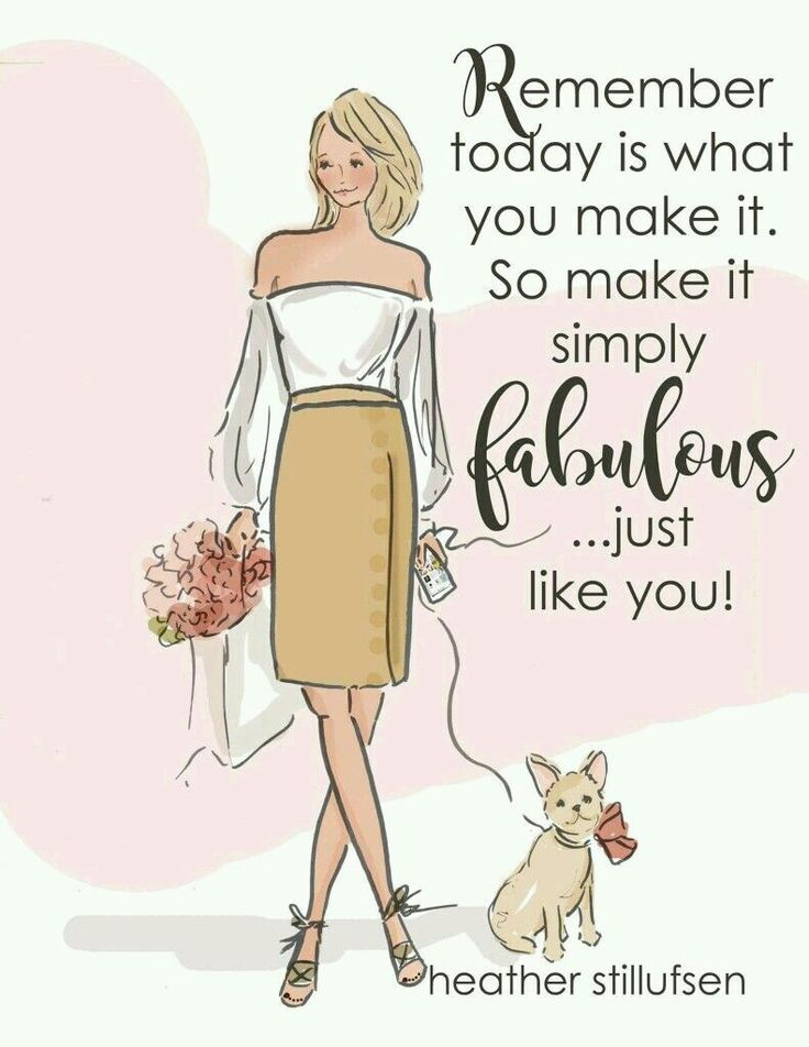 Remember everyday that you're FABULOUS and have faith in yourself.