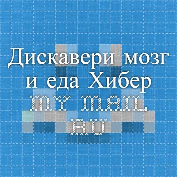 Дискавери мозг и еда Хибер.  my.mail.ru
