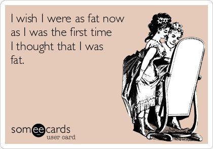 i wish i was as fat as I was when i first thought i was fat - Google Search