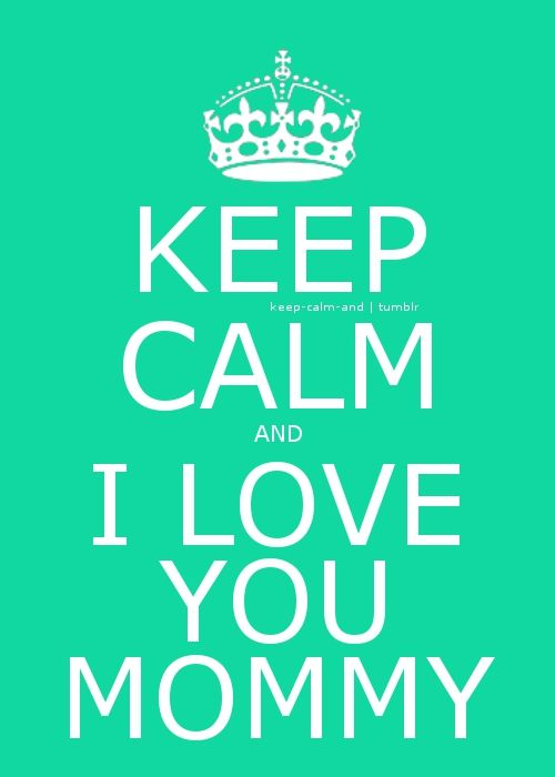 Keep calm and I love you mommy! that is what I say when I get in trouble!