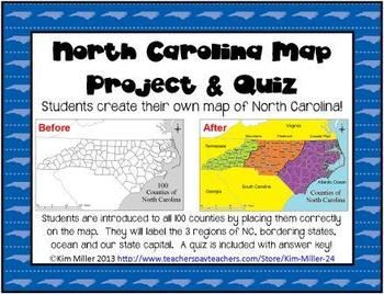 North Carolina Map Project & Quiz This is a project students will love, and the end result is a keepsake for students! With this project students create their own map of North Carolina! Students are introduced to all 100 counties by placing them correctly on a map.  NC Regions, bordering states, bordering ocean & state capital are also included. ~Kim Miller 2013 http://www.teacherspayteachers.com/Store/Kim-Miller-24.
