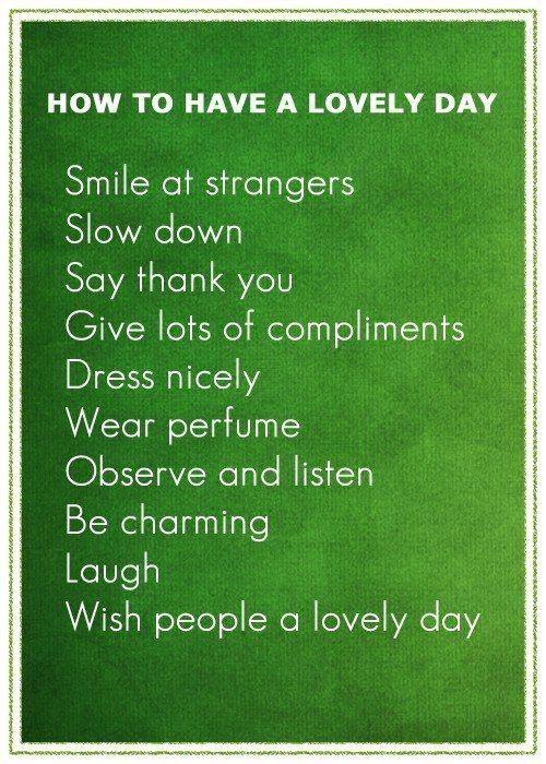 Comment avoir une belle journée : Souris aux étrangers, Ralentis, Dis merci, Offre beaucoup de compliments, Habille toi avec des jolis vêtements, Porte du parfum, Observe et écoute, Sois charmante, Ris, Souhaite aux gens une belle journée -