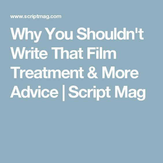 Why You Shouldn't Write That Film Treatment & More Advice | Script Mag