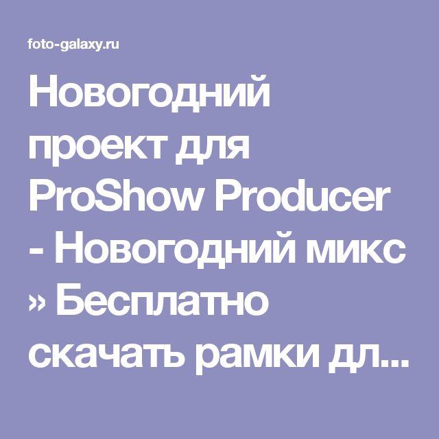 Новогодний проект для ProShow Producer -  Новогодний микс » Бесплатно скачать рамки для фотографий,клипарт,шрифты,шаблоны для Photoshop,костюмы,рамки для фотошопа,обои,фоторамки,DVD обложки,футажи,свадебные футажи,детские футажи,школьные футажи,видеоредакторы,видеоуроки,скрап-наборы