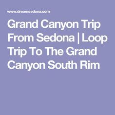 Grand Canyon Trip From Sedona | Loop Trip To The Grand Canyon South Rim