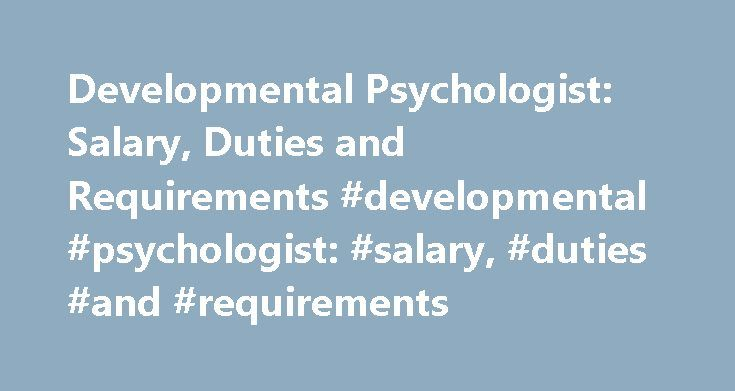 Developmental Psychologist: Salary, Duties and Requirements #developmental #psychologist: #salary, #duties #and #requirements http://liberia.remmont.com/developmental-psychologist-salary-duties-and-requirements-developmental-psychologist-salary-duties-and-requirements/  # Developmental Psychologist: Salary, Duties and Requirements Developmental Psychologist Salary and Employment Info According to the U.S. Bureau of Labor Statistics (BLS), employment opportunities for all psychologists are…