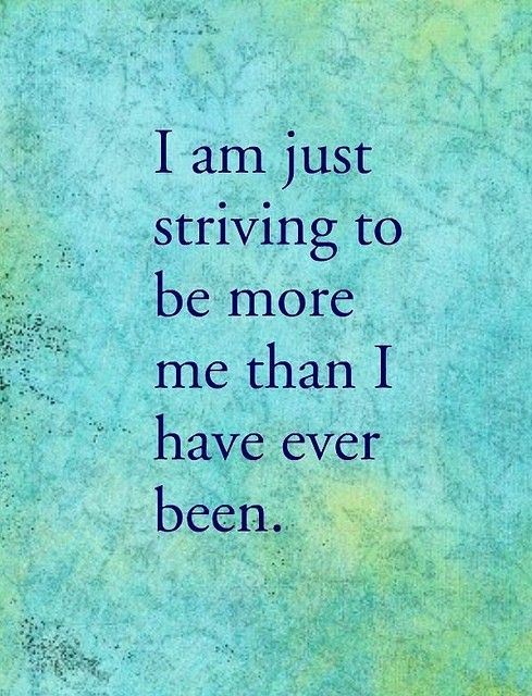 I am just striving to be more me than I have ever been.