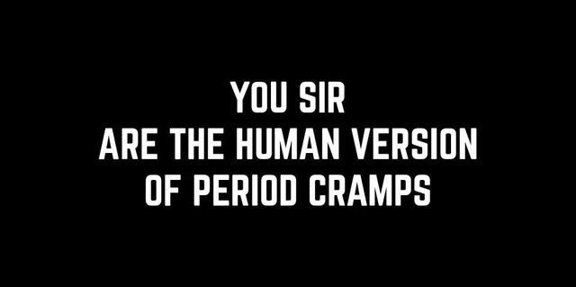 YOU ARE THE HUMAN VERSION OF PERIOD CRAMPS