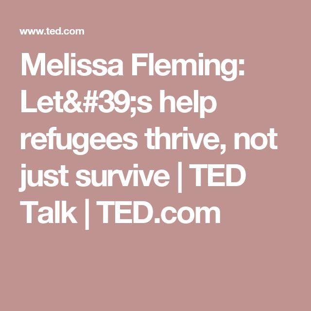 Melissa Fleming: Let's help refugees thrive, not just survive | TED Talk | TED.com
