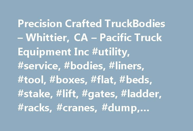 Precision Crafted TruckBodies – Whittier, CA – Pacific Truck Equipment Inc #utility, #service, #bodies, #liners, #tool, #boxes, #flat, #beds, #stake, #lift, #gates, #ladder, #racks, #cranes, #dump, #truck http://mobile.remmont.com/precision-crafted-truckbodies-whittier-ca-pacific-truck-equipment-inc-utility-service-bodies-liners-tool-boxes-flat-beds-stake-lift-gates-ladder-racks-cranes/  # Precision Crafted Truck Bodies Manufactured in Whittier, CA Family owned and operated, Pacific Truck…
