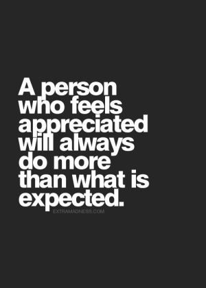 A person who feels appreciated will always do more than what is expected.