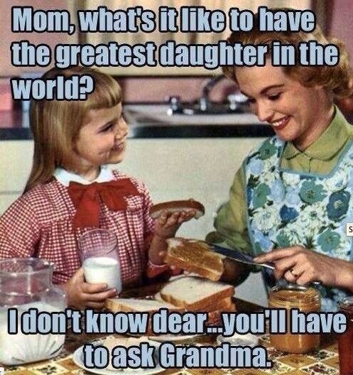 - ´man qu'est ce que ça fait d'avoir la meilleure fille du monde ? - je l'ignore chérie... tu devrais poser la question à ta grand-mère.