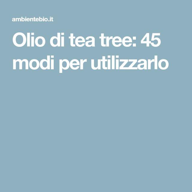 Olio di tea tree: 45 modi per utilizzarlo
