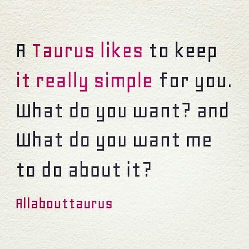 A Taurus likes to keep it really simple for you. What do you want? and What do you want me to do about it?