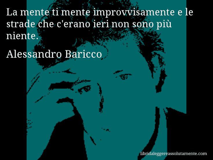 Aforisma di Alessandro Baricco , La mente ti mente improvvisamente e le strade che c'erano ieri non sono più niente.