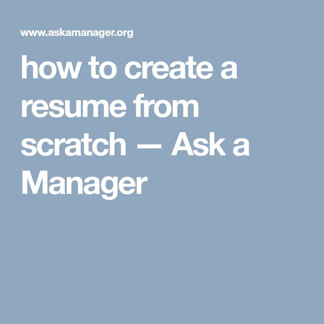 how to create a resume from scratch — Ask a Manager