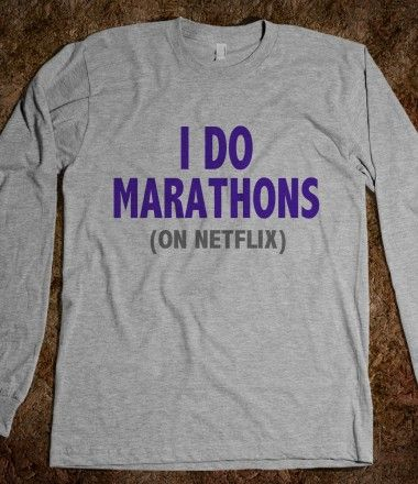 I DO MARATHONS (ON NETFLIX) - YES! My kind of marathon!!