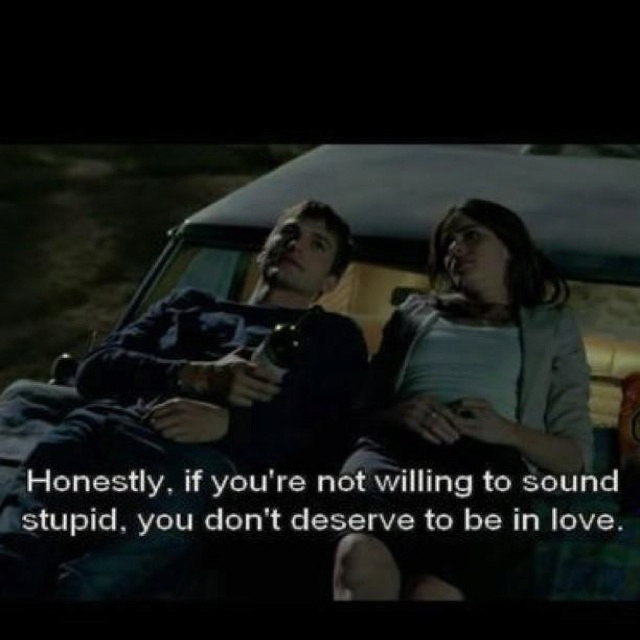 """""""Honestly, if you're not willing to sound stupid, you don't deserve to be in love."""" --A lot like love"""