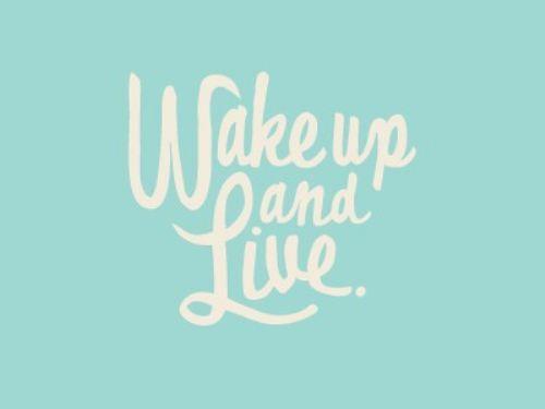 Wake up  Live.