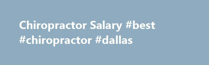 Chiropractor Salary #best #chiropractor #dallas http://mauritius.remmont.com/chiropractor-salary-best-chiropractor-dallas/  # Chiropractor Salary Job Description for Chiropractor Chiropractors are tasked with physically rehabilitating clients from injuries, aging, or particular health conditions. Chiropractors generally conduct consultations with patients and perform exams to diagnose problems; then, a treatment plan can be created and chiropractic procedures will be performed on the…