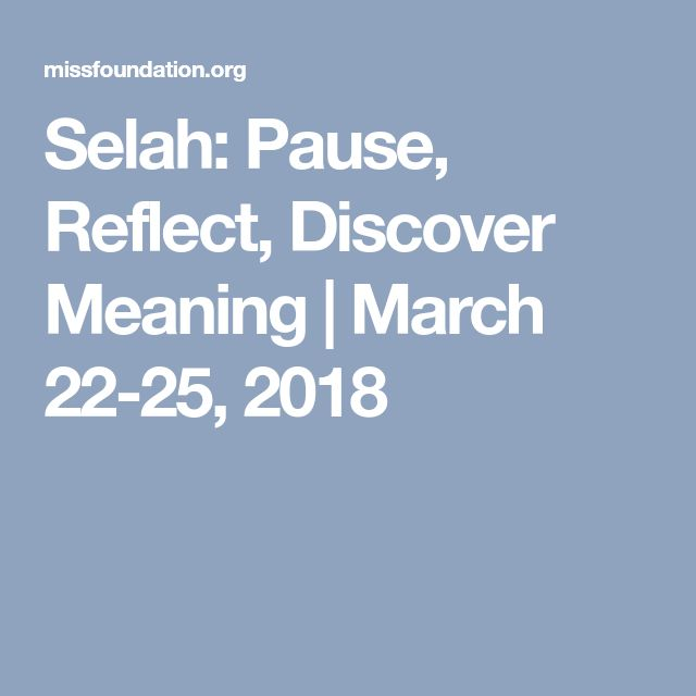 Selah: Pause, Reflect, Discover Meaning | March 22-25, 2018