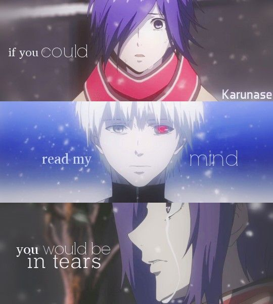 """If you could read my mind, you'd be in tears.."" Anime: Tokyo Ghoul Source: http://karunase.tumblr.com"