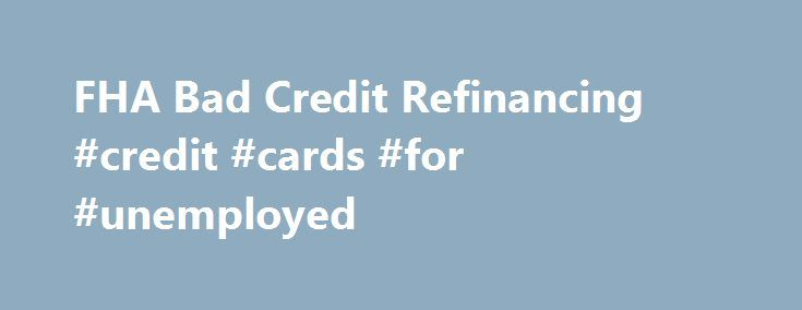 FHA Bad Credit Refinancing #credit #cards #for #unemployed http://credit-loan.remmont.com/fha-bad-credit-refinancing-credit-cards-for-unemployed/  #auto refinance with bad credit # FHA Secure First-Time Home Buyer A Home of Your Own Purchase Refinance Rent or Buy Purchase FHA Fixed Loans FHA ARM Loans Disaster Victims Program Refinance FHA Secure Cash Out Debt Consolidation Rate Term Streamline About the FHA Eligible Properties Ineligible Properties