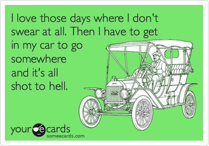 I love those days where I don't swear at all. Then I have to get in my car to go somewhere and it's all shot to hell.
