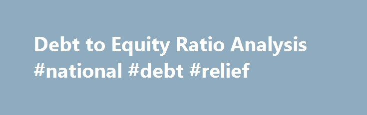 Debt to Equity Ratio Analysis #national #debt #relief http://debt.remmont.com/debt-to-equity-ratio-analysis-national-debt-relief/  #debt equity ratio # Using the Debt-to-Equity Ratio This column was adapted from the December 2006 issue of Motley Fool Inside Value. For companies as for people, debt is a key part of any financial picture. When you're analyzing a prospective investment, it's important to get a handle on the effect that debt may have…