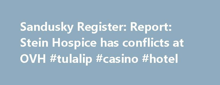 Sandusky Register: Report: Stein Hospice has conflicts at OVH #tulalip #casino #hotel http://hotel.remmont.com/sandusky-register-report-stein-hospice-has-conflicts-at-ovh-tulalip-casino-hotel/  #stein hospice # Report: Stein Hospice has conflicts at OVH Three area doctors who have government contracts to work at the Ohio Veterans Home might have improperly steered business toward Stein Hospice, where they also serve as physicians. This has created a potential ethical conflict with the…