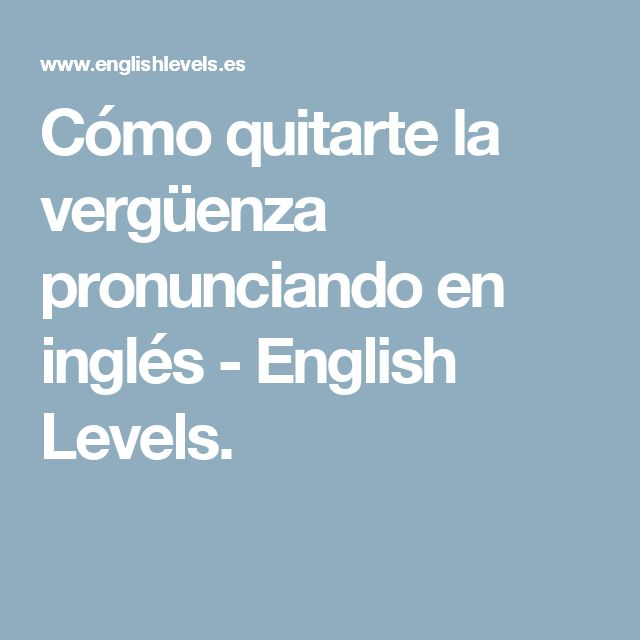 Cómo quitarte la vergüenza pronunciando en inglés - English Levels.