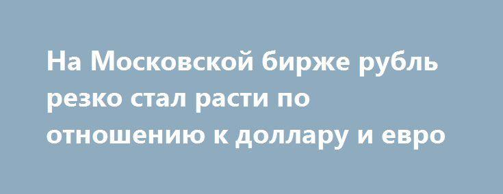 На Московской бирже рубль резко стал расти по отношению к доллару и евро http://oane.ws/2017/05/23/na-moskovskoy-birzhe-rubl-rezko-stal-rasti-po-otnosheniyu-k-dollaru-i-evro.html  Сегодня на открытии торгов Московской биржи рубль стал расти по отношению к иностранной валюте - доллару и евро.