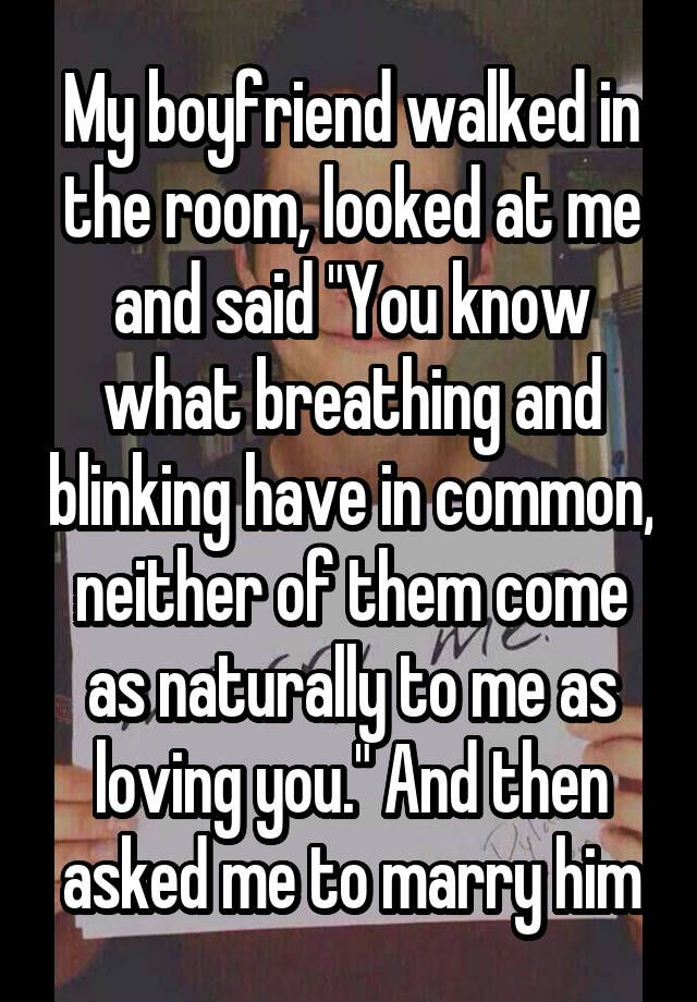 """My boyfriend walked in the room, looked at me and said """"You know what breathing and blinking have in common, neither of them come as naturally to me as loving you."""" And then asked me to marry him"""