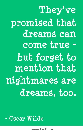 Theyve promised that dreams can come true - but forget to mention.. Oscar Wilde famous friendship quotes